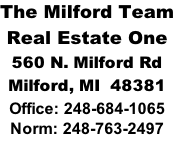 The Milford Team Real Estate One 560 N. Milford Rd Milford, MI  48381 Office: 248-684-1065 Norm: 248-763-2497
